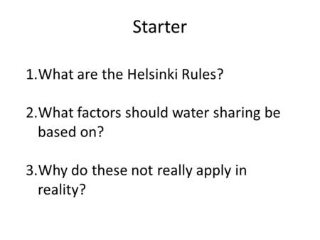 Starter 1.What are the Helsinki Rules? 2.What factors should water sharing be based on? 3.Why do these not really apply in reality?