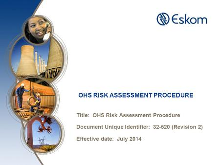 OHS RISK ASSESSMENT PROCEDURE Title: OHS Risk Assessment Procedure Document Unique Identifier: 32-520 (Revision 2) Effective date: July 2014.