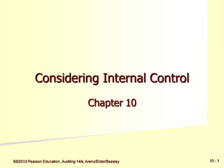 ©©2012 Pearson Education, Auditing 14/e, Arens/Elder/Beasley 5 - 5 10 - 1 Considering Internal Control Chapter 10.