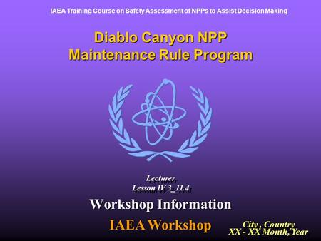 IAEA Training Course on Safety Assessment of NPPs to Assist Decision Making Diablo Canyon NPP Maintenance Rule Program Workshop Information IAEA Workshop.