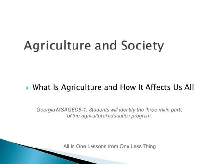  What Is Agriculture and How It Affects Us All All In One Lessons from One Less Thing Georgia MSAGED8-1: Students will identify the three main parts of.
