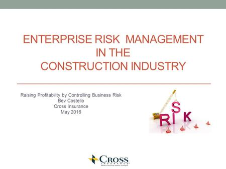 ENTERPRISE RISK MANAGEMENT IN THE CONSTRUCTION INDUSTRY Raising Profitability by Controlling Business Risk Bev Costello Cross Insurance May 2016.