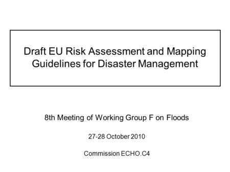 Draft EU Risk Assessment and Mapping Guidelines for Disaster Management 8th Meeting of Working Group F on Floods 27-28 October 2010 Commission ECHO.C4.