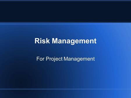 Risk Management For Project Management. What is Risk? Risk (noun): possibility of loss or injury (Merriam-Webster Dictionary)