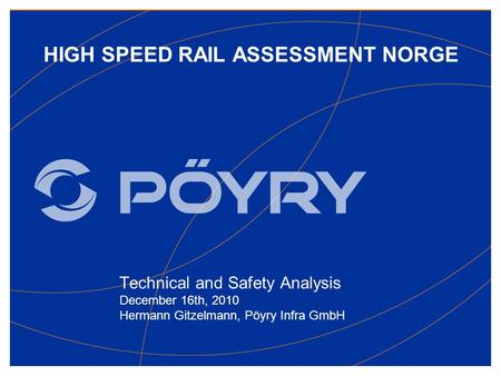 HIGH SPEED RAIL ASSESSMENT NORGE Technical and Safety Analysis December 16th, 2010 Hermann Gitzelmann, Pöyry Infra GmbH.