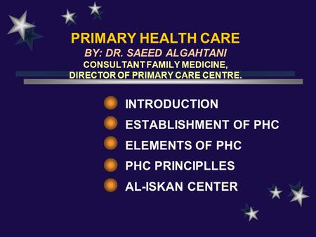 PRIMARY HEALTH CARE BY: DR. SAEED ALGAHTANI CONSULTANT FAMILY MEDICINE, DIRECTOR OF PRIMARY CARE CENTRE. INTRODUCTION ESTABLISHMENT OF PHC ELEMENTS OF.