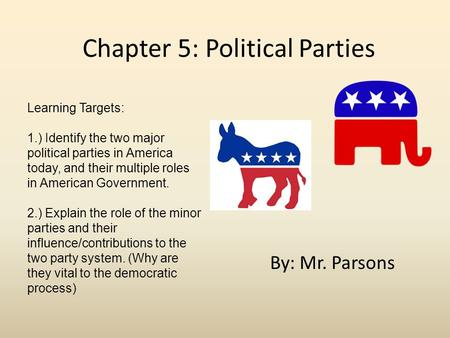 Chapter 5: Political Parties By: Mr. Parsons Learning Targets: 1.) Identify the two major political parties in America today, and their multiple roles.
