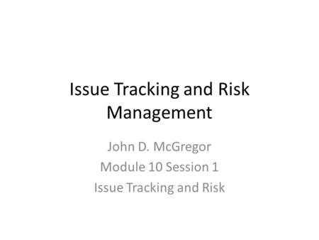 Issue Tracking and Risk Management John D. McGregor Module 10 Session 1 Issue Tracking and Risk.