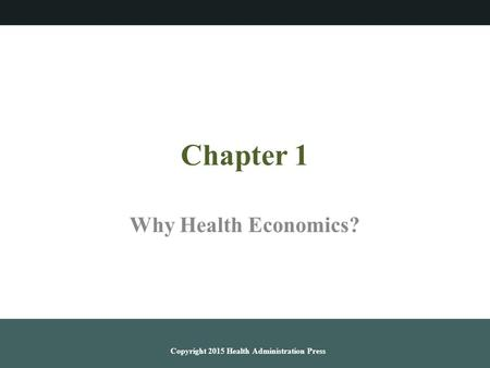 Chapter 1 Why Health Economics? Copyright 2015 Health Administration Press.