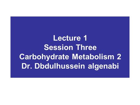Lecture 1 Session Three Carbohydrate Metabolism 2 Dr. Dbdulhussein algenabi.
