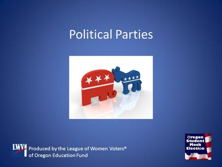 Political Parties Produced by the League of Women Voters® of Oregon Education Fund.