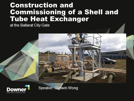 At the Ballarat City Gate Construction and Commissioning of a Shell and Tube Heat Exchanger Speaker: Godwin Wong.