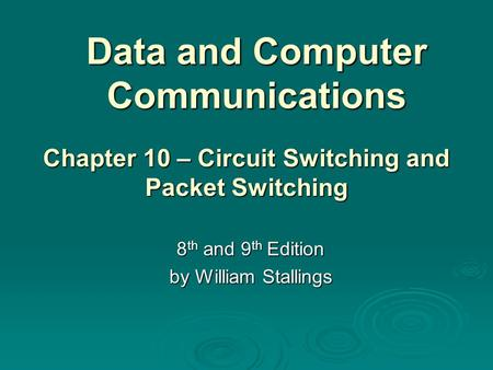 Data and Computer Communications 8 th and 9 th Edition by William Stallings Chapter 10 – Circuit Switching and Packet Switching.