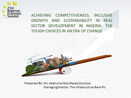ACHIEVING COMPETITIVENESS, INCLUSIVE GROWTH AND SUSTAINABILITY IN REAL SECTOR DEVELOPMENT IN NIGERIA: THE TOUGH CHOICES IN AN ERA OF CHANGE Presented By: