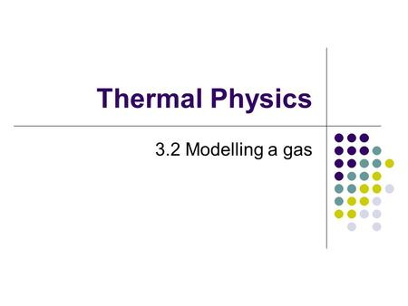 Thermal Physics 3.2 Modelling a gas. Understanding  Pressure  Equation of state for an ideal gas  Kinetic model of an ideal gas  Mole, molar mass,