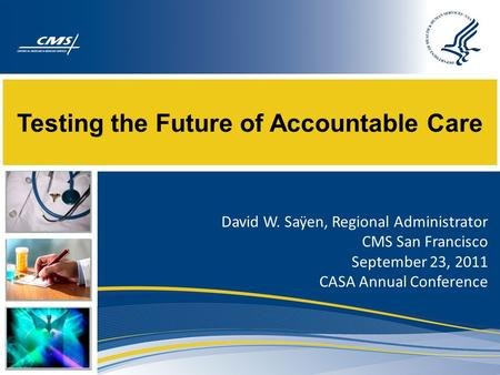 Testing the Future of Accountable Care David W. Saÿen, Regional Administrator CMS San Francisco September 23, 2011 CASA Annual Conference.