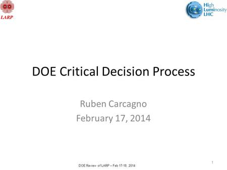 DOE Review of LARP – Feb 17-18, 2014 DOE Critical Decision Process Ruben Carcagno February 17, 2014 1.