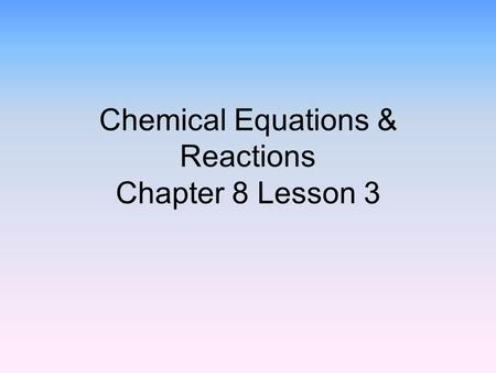 Chemical Equations & Reactions Chapter 8 Lesson 3.