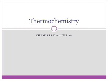 CHEMISTRY – UNIT 12 Thermochemistry. Energy Energy – ability to do work or produce heat  Potential energy – energy due to composition or position of.