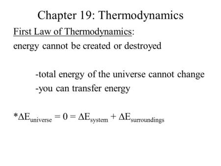 Chapter 19: Thermodynamics First Law of Thermodynamics: energy cannot be created or destroyed -total energy of the universe cannot change -you can transfer.
