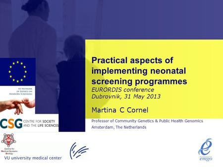 Practical aspects of implementing neonatal screening programmes EURORDIS conference Dubrovnik, 31 May 2013 Martina C Cornel Professor of Community Genetics.