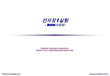 전자장 1 실험 - Matlab 사용법 - Photonic Systems Laboratory School of EE, Seoul National University Photonic Systems Lab School of EECS, S.N.U.