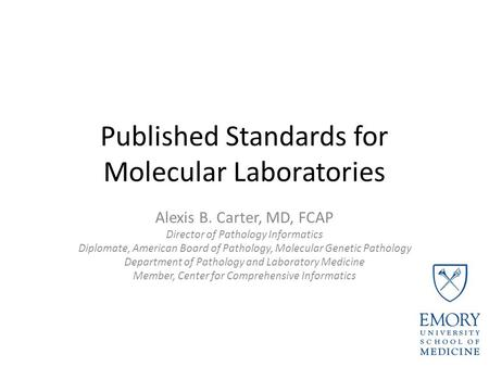 Published Standards for Molecular Laboratories Alexis B. Carter, MD, FCAP Director of Pathology Informatics Diplomate, American Board of Pathology, Molecular.