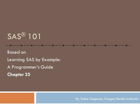 SAS ® 101 Based on Learning SAS by Example: A Programmer's Guide Chapter 25 By Tasha Chapman, Oregon Health Authority.
