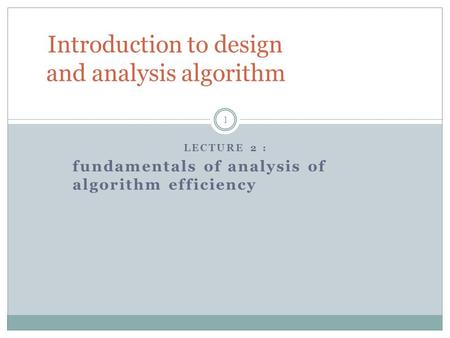 LECTURE 2 : fundamentals of analysis of algorithm efficiency Introduction to design and analysis algorithm 1.