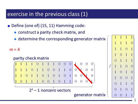 Exercise in the previous class (1) Define (one of) (15, 11) Hamming code: construct a parity check matrix, and determine the corresponding generator matrix.