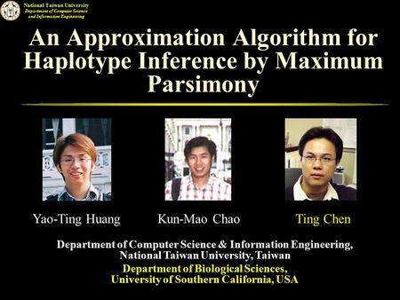 National Taiwan University Department of Computer Science and Information Engineering An Approximation Algorithm for Haplotype Inference by Maximum Parsimony.