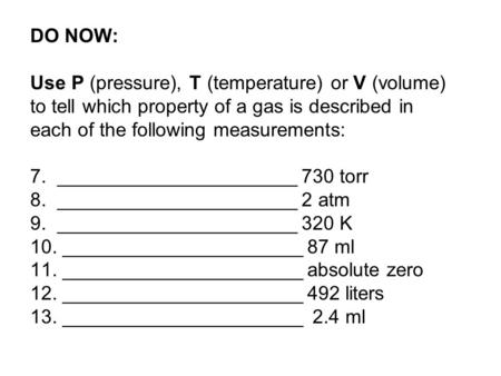 DO NOW: Use P (pressure), T (temperature) or V (volume) to tell which property of a gas is described in each of the following measurements: 7. ______________________.