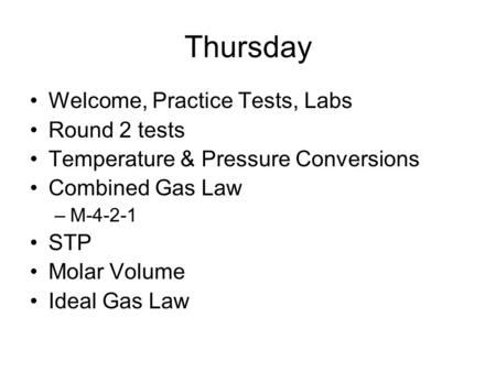 Thursday Welcome, Practice Tests, Labs Round 2 tests Temperature & Pressure Conversions Combined Gas Law –M-4-2-1 STP Molar Volume Ideal Gas Law.