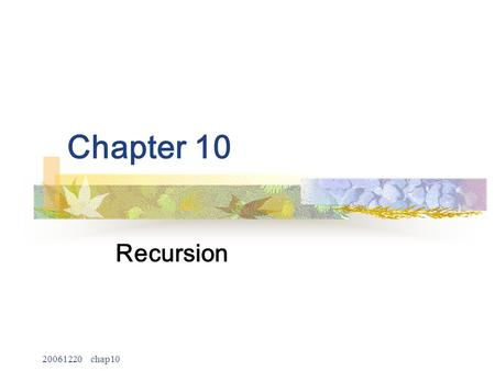 20061220 chap10 Chapter 10 Recursion. 20061220 chap10 2 Recursive Function recursive function The recursive function is a kind of function that calls.