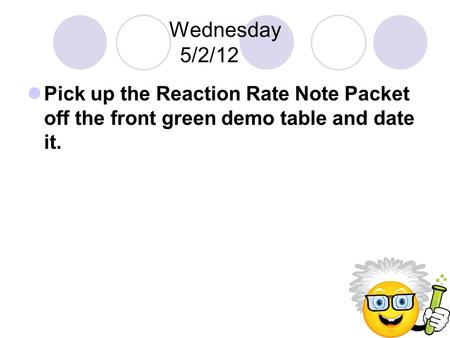 Wednesday 5/2/12 Pick up the Reaction Rate Note Packet off the front green demo table and date it.