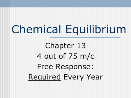 Chemical Equilibrium Chapter 13 4 out of 75 m/c Free Response: Required Every Year.