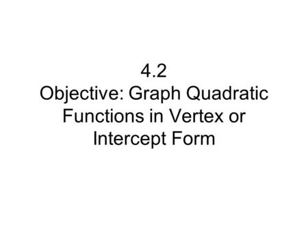 4.2 Objective: Graph Quadratic Functions in Vertex or Intercept Form.