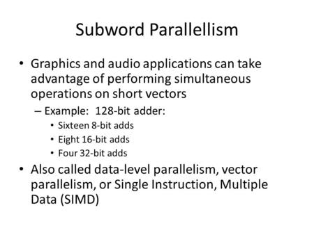 Subword Parallellism Graphics and audio applications can take advantage of performing simultaneous operations on short vectors – Example: 128-bit adder: