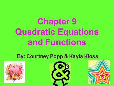 Chapter 9 Quadratic Equations and Functions By: Courtney Popp & Kayla Kloss.