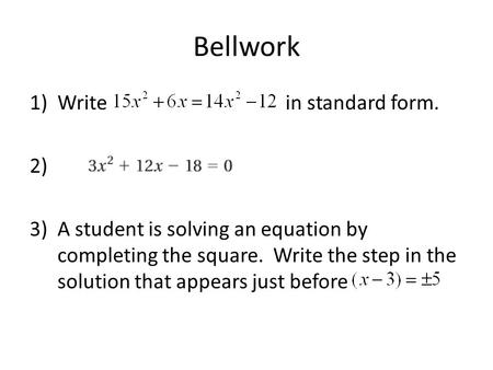 Bellwork 1)Write in standard form. 2) 3)A student is solving an equation by completing the square. Write the step in the solution that appears just before.