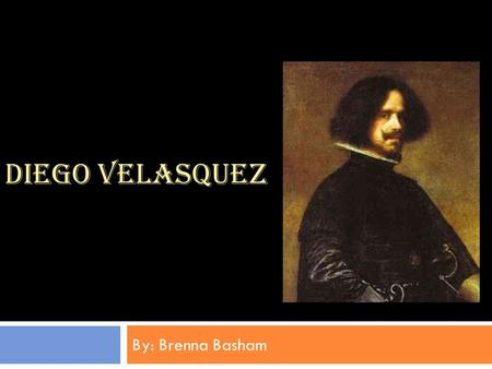 DIEGO VELASQUEZ By: Brenna Basham. Background:  Diego Velasquez was born on June 6, 1599 in Seville, Spain.  A Spanish painter in the court of King.
