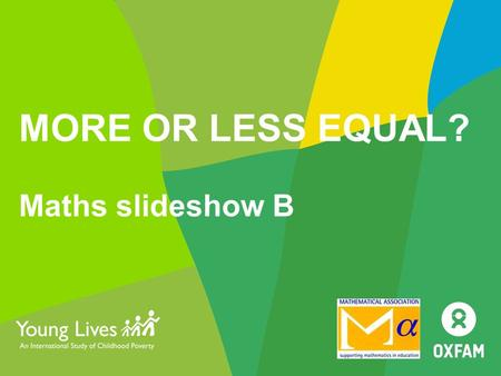 MORE OR LESS EQUAL? Maths slideshow B. MATHS 4 In-country gaps 2.