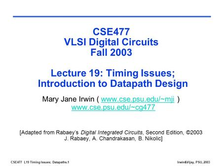CSE477 L19 Timing Issues; Datapaths.1Irwin&Vijay, PSU, 2003 CSE477 VLSI Digital Circuits Fall 2003 Lecture 19: Timing Issues; Introduction to Datapath.