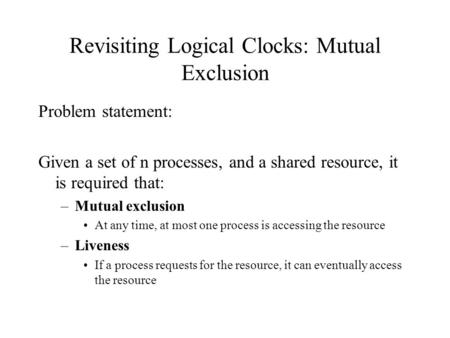 Revisiting Logical Clocks: Mutual Exclusion Problem statement: Given a set of n processes, and a shared resource, it is required that: –Mutual exclusion.