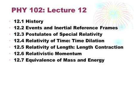 PHY 102: Lecture 12 12.1 History 12.2 Events and Inertial Reference Frames 12.3 Postulates of Special Relativity 12.4 Relativity of Time: Time Dilation.