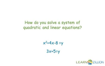 How do you solve a system of quadratic and linear equations? x 2 +4x-8 =y 3x+5=y.