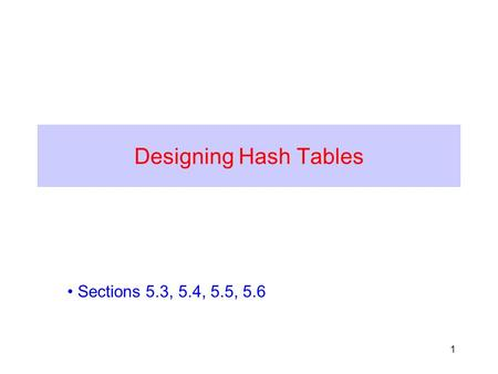 1 Designing Hash Tables Sections 5.3, 5.4, 5.5, 5.6.