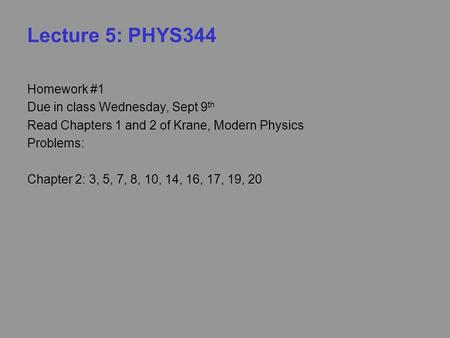 Lecture 5: PHYS344 Homework #1 Due in class Wednesday, Sept 9 th Read Chapters 1 and 2 of Krane, Modern Physics Problems: Chapter 2: 3, 5, 7, 8, 10, 14,