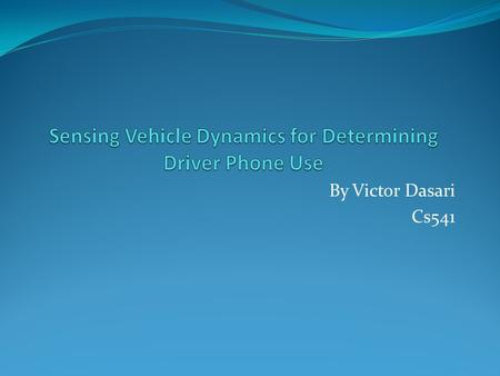 By Victor Dasari Cs541. Abstract smartphone sensing of vehicle dynamics to determine driver phone use, which can facilitate many traffic safety applications.