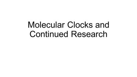Molecular Clocks and Continued Research. Concept 20.4: Molecular clocks help track evolutionary time To extend molecular phylogenies beyond the fossil.